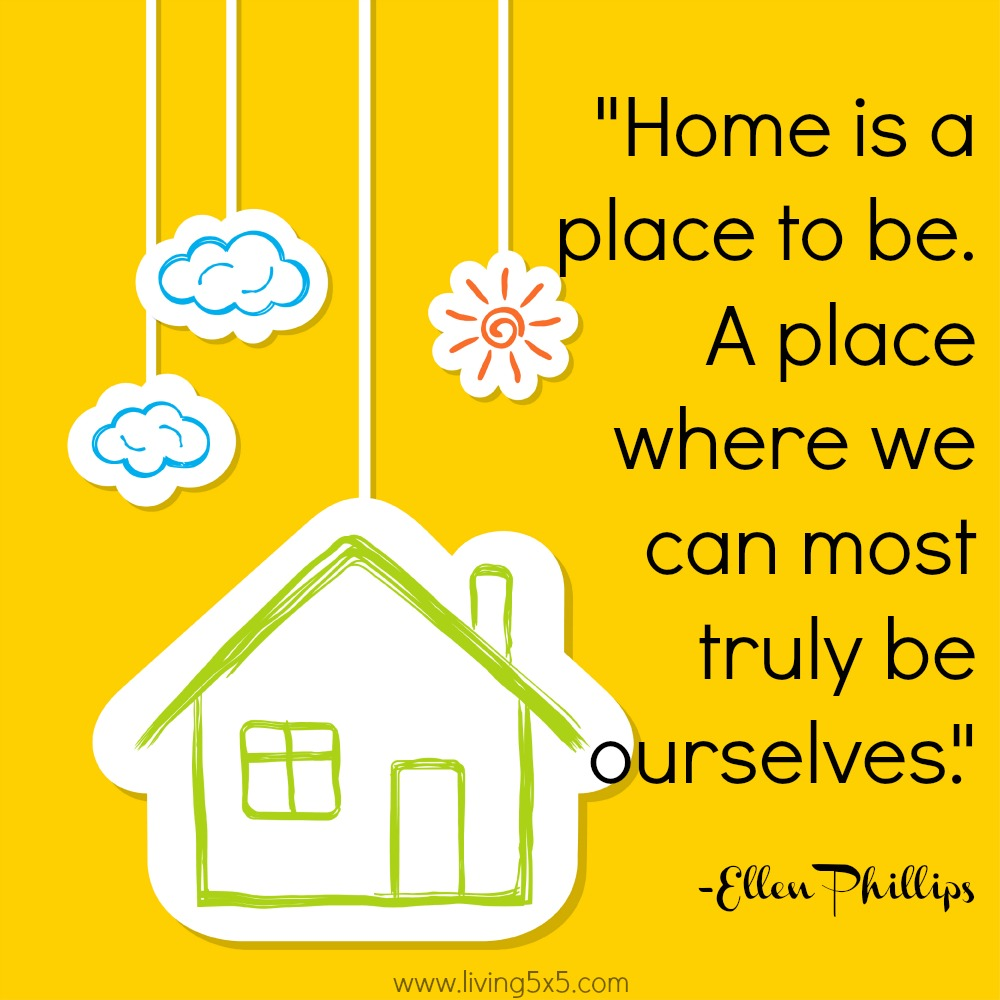Many people think of home as a place to stay...it is more than that. Home is a place to be... A place where we can most truly be ourselves.' -Ellen Phillips